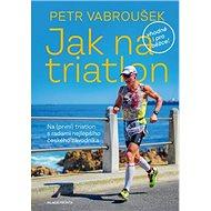 Jak na triatlon: Na (první) triatlon s radami nejlepšího českého závodníka - Kniha