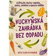 Kuchyňská zahrádka bez odpadu: Zužitkujte zbytky zeleniny, pecky, semínka a spoustu dalšího - Kniha