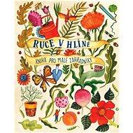 Ruce v hlíně: Kniha pro malé zahradníky - Kniha