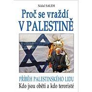 Proč se vraždí v Palestině: Příběh palestinského lidu. Kdo jsou oběti a kdo teroristé - Kniha