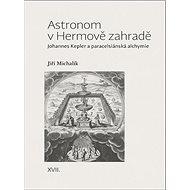 Astronom v Hermově zahradě: Johannes Kepler a paracelsiánská alchymie - Kniha