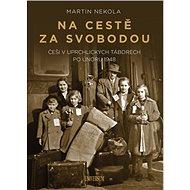 Na cestě za svobodou: Češi v uprchlických táborech po únoru 1948 - Kniha