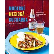 Moderní mexická kuchařka: Autentické recepty na burritos, tacos, salsy a další - Kniha