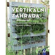 Vertikální zahrada: Zelené nápady pro malé zahrádky, balkony a terasy - Kniha