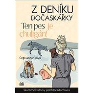 Z deníku dočaskářky Ten pes je chuligán!: Skutečné příběhy psích bezdomovců - Kniha