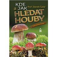 Kde a jak hledat houby: Rady zkušeného houbaře - Kniha