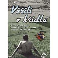 Věřili v křídla: Historie sportovního letectví na Zlínsku v letech 1932 až 1940 - Kniha
