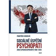Sociálně úspěšní psychopati: aneb Vzpoura deprivantů 1996-2020 - Kniha
