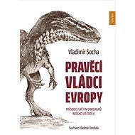 Pravěcí vládci Evropy: Průvodce světem dinosaurů našeho světadílu - Kniha