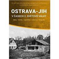 Ostrava-Jih v časech 2. světové války: dějiny, kroniky, vzpomínky, rozhovory, fotografie - Kniha
