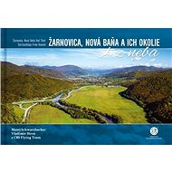 Žarnovica, Nová Baňa a ich okolie z neba: Žarnovica, Nová Baňa and Its Surroundings From Heaven - Kniha