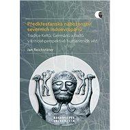 Předkřesťanská náboženství severních Indoevropanů: Tradice Keltů, Germánů a Baltů v kritické perspek - Kniha