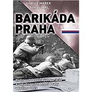 Barikáda Praha: Hrdinové z pražských barikád a zákulisí osvobození Prahy v květnu 1945