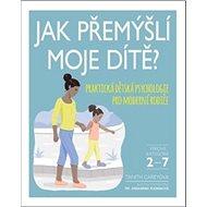 Jak přemýšlí moje dítě: Praktická dětská psychologie pro moderní rodiče - Kniha