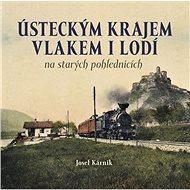 Ústeckým krajem vlakem i lodí: na starých pohlednicích - Kniha