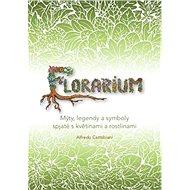 Florarium: Mýty, legendy a symboly spjaté s květinami a rostlinami - Kniha