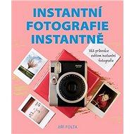 Instantní fotografie instantně: Váš průvodce světem instantní fotografie - Kniha