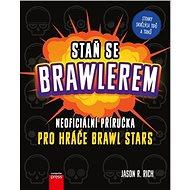 Staň se Brawlerem: Neoficiální příručka pro hráče Brawl stars - Kniha