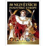 50 největších panovníků Evropy: Od Alexandra Velikého po Alžbětu II. - Kniha