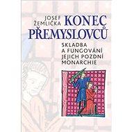 Konec Přemyslovců: Skladba a fungování jejich pozdní monarchie - Kniha