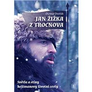 Jan Žižka z Trocnova: Světla a stíny hejtmanovy životní cesty - Kniha