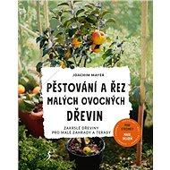Pěstování a řez malých ovocných dřevin: Zakrslé dřeviny pro malé zahrady a terasy - Kniha
