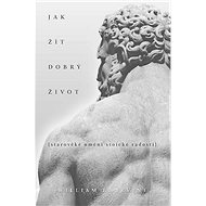 Jak žít dobrý život: Starověké umění stoické radosti - Kniha