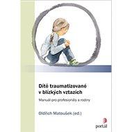 Dítě traumatizované v blízkých vztazích: Manuál pro profesionály a rodiny