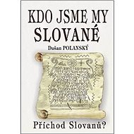 Kdo jsme my Slované: Příchod Slovanů? - Kniha