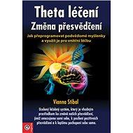 Theta léčení Změna přesvědčení: Jak přeprogramovat podvědomé myšlenky a využít je pro vnitřní léčbu - Kniha