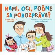 Mami, oci, poďme sa porozprávať: Príbehy na rozvoj emocionálnej inteligencie dieťaťa