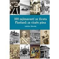 100 zajímavostí ze života Plzeňanů za císaře pána - Kniha