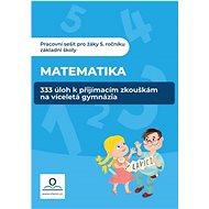 Pracovní sešit Matematika: 333 úloh k přijímacím zkouškám na víceletá gymnázia
