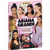Ariana Grande: Nepostradatelná kniha pro fanoušky - Kniha