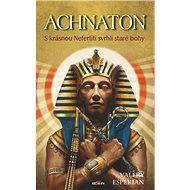 Achnaton: S krásnou Nefertiti svrhli staré bohy - Kniha