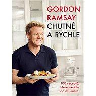 Gordon Ramsay Chutně a rychle: 100 receptů, které uvaříte do 30 minut