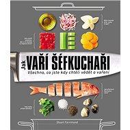 Jak vaří šéfkuchaři: Všechno, co jste kdy chtěli vědět o vaření - Kniha