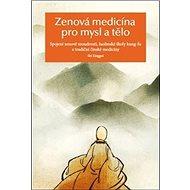 Zenová medicína pro mysl a tělo: Spojení zenové moudrosti, šaolinské školy kung-fu a tradiční čínské - Kniha