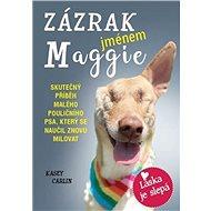 Zázrak jménem Maggie: Skutečný příběh malého pouličního psa Maggie, který se naučil znovu milovat - Kniha