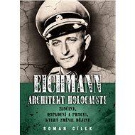 Eichmann Architekt holocaustu: Zločiny, dopadení a proces, který změnil dějiny - Kniha