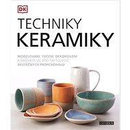 Techniky keramiky: Modelování, točení, dekorování ...