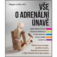 Vše o adrenální únavě: Oživte svou energii, posilte imunitu a zlepšete koncentraci pro šťastný život - Kniha