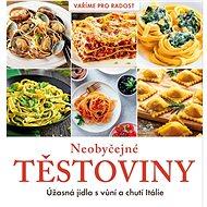 Neobyčejné těstoviny: Úžasná jídla s vůní a chutí Itálie