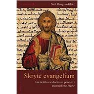 Skryté evangelium: Jak dešifrovat duchovní poselství aramejského Ježíše