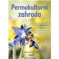 Permakulturní zahrada: Principy, plánování, zakládání a udržování permakulturní zahrady