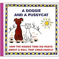 A Doggie and a Pussycat How the doggie tore his pants: About a doll that cried faintly