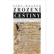 Zrození Češtiny: Jazyková situace a jazykový vývoj v českých zemích mezi 6. a 11. stoletím - Kniha