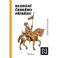 Hledání českého příběhu: Úvahy nad minulostí, současností a především budoucností naší společnosti - Kniha