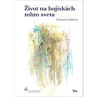 Život na bojiskách tohto sveta: Reflexie k téme každodennosti v slovenskej tvorbe 16. – 17. storočia - Kniha