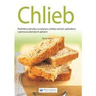 Chlieb: Podrobná príručky na prípravu chleba ručným spôsobom i pomocou domácich pekární - Kniha
